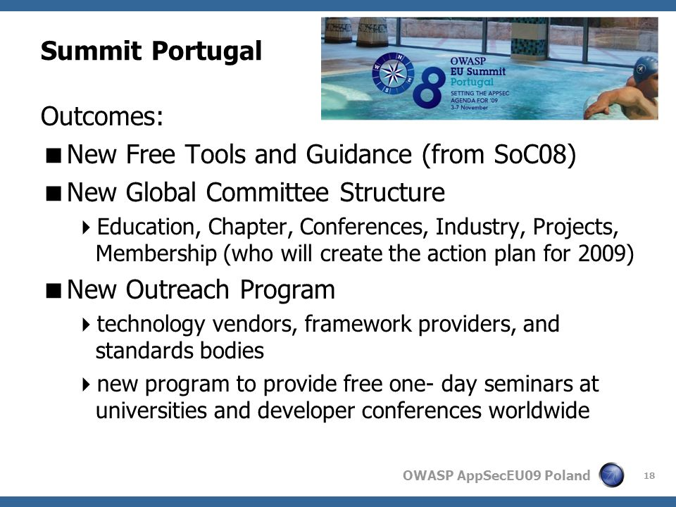 OWASP AppSecEU09 Poland Summit Portugal Outcomes: New Free Tools and Guidance (from SoC08) New Global Committee Structure Education, Chapter, Conferences, Industry, Projects, Membership (who will create the action plan for 2009) New Outreach Program technology vendors, framework providers, and standards bodies new program to provide free one- day seminars at universities and developer conferences worldwide 18