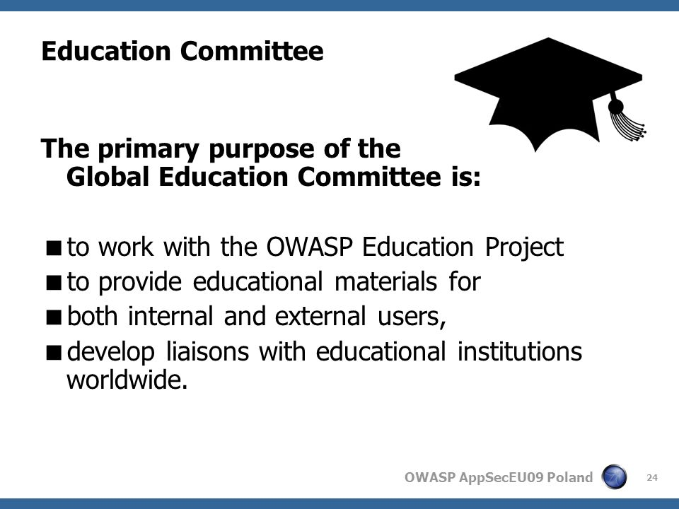 OWASP AppSecEU09 Poland 24 Education Committee The primary purpose of the Global Education Committee is: to work with the OWASP Education Project to provide educational materials for both internal and external users, develop liaisons with educational institutions worldwide.