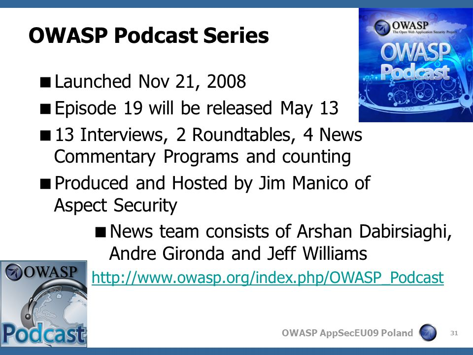 OWASP AppSecEU09 Poland 31 OWASP Podcast Series Launched Nov 21, 2008 Episode 19 will be released May 13 13 Interviews, 2 Roundtables, 4 News Commentary Programs and counting Produced and Hosted by Jim Manico of Aspect Security News team consists of Arshan Dabirsiaghi, Andre Gironda and Jeff Williams http://www.owasp.org/index.php/OWASP_Podcast