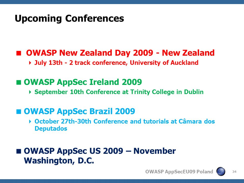 OWASP AppSecEU09 Poland Upcoming Conferences OWASP New Zealand Day 2009 - New Zealand July 13th - 2 track conference, University of Auckland OWASP AppSec Ireland 2009 September 10th Conference at Trinity College in Dublin OWASP AppSec Brazil 2009 October 27th-30th Conference and tutorials at Câmara dos Deputados OWASP AppSec US 2009 – November Washington, D.C.