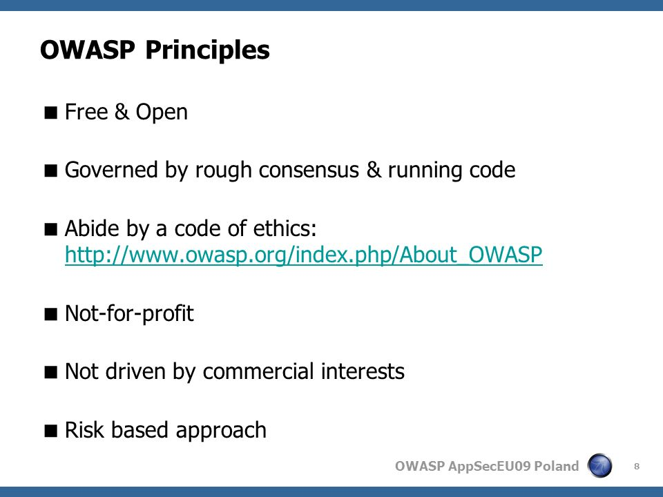 OWASP AppSecEU09 Poland OWASP Principles Free & Open Governed by rough consensus & running code Abide by a code of ethics: http://www.owasp.org/index.php/About_OWASP http://www.owasp.org/index.php/About_OWASP Not-for-profit Not driven by commercial interests Risk based approach 8