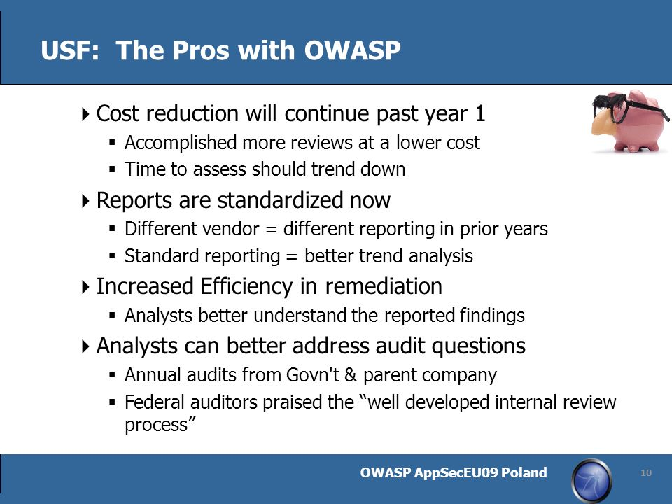 OWASP AppSecEU09 Poland 10 USF: The Pros with OWASP Cost reduction will continue past year 1 Accomplished more reviews at a lower cost Time to assess should trend down Reports are standardized now Different vendor = different reporting in prior years Standard reporting = better trend analysis Increased Efficiency in remediation Analysts better understand the reported findings Analysts can better address audit questions Annual audits from Govn t & parent company Federal auditors praised the well developed internal review process