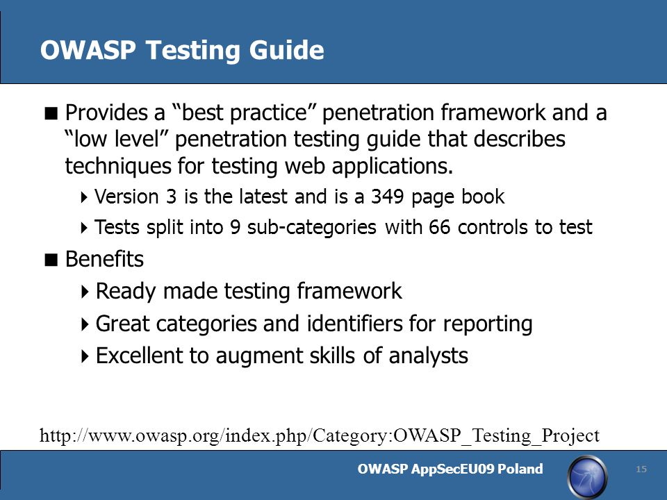 OWASP AppSecEU09 Poland http://www.owasp.org/index.php/Category:OWASP_Testing_Project 15 OWASP Testing Guide Provides a best practice penetration framework and a low level penetration testing guide that describes techniques for testing web applications.
