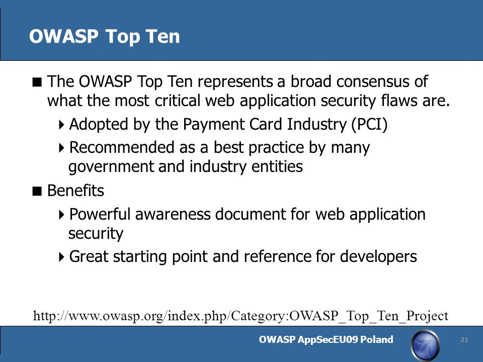 OWASP AppSecEU09 Poland 21 OWASP Top Ten The OWASP Top Ten represents a broad consensus of what the most critical web application security flaws are.