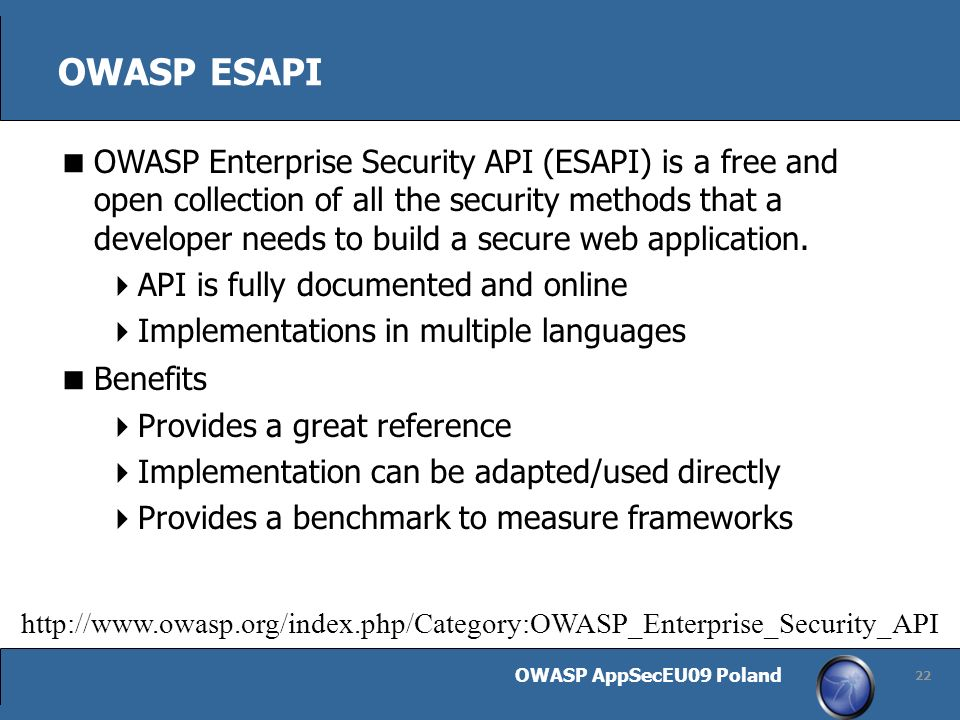 OWASP AppSecEU09 Poland 22 OWASP ESAPI OWASP Enterprise Security API (ESAPI) is a free and open collection of all the security methods that a developer needs to build a secure web application.