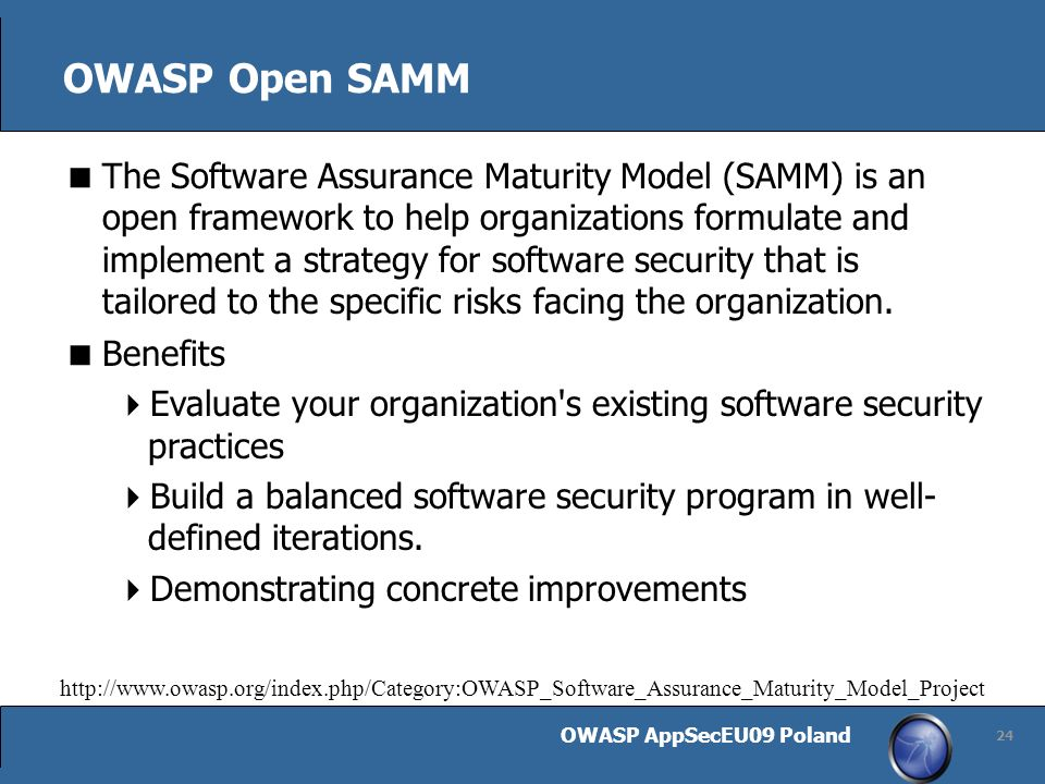 OWASP AppSecEU09 Poland 24 OWASP Open SAMM The Software Assurance Maturity Model (SAMM) is an open framework to help organizations formulate and implement a strategy for software security that is tailored to the specific risks facing the organization.