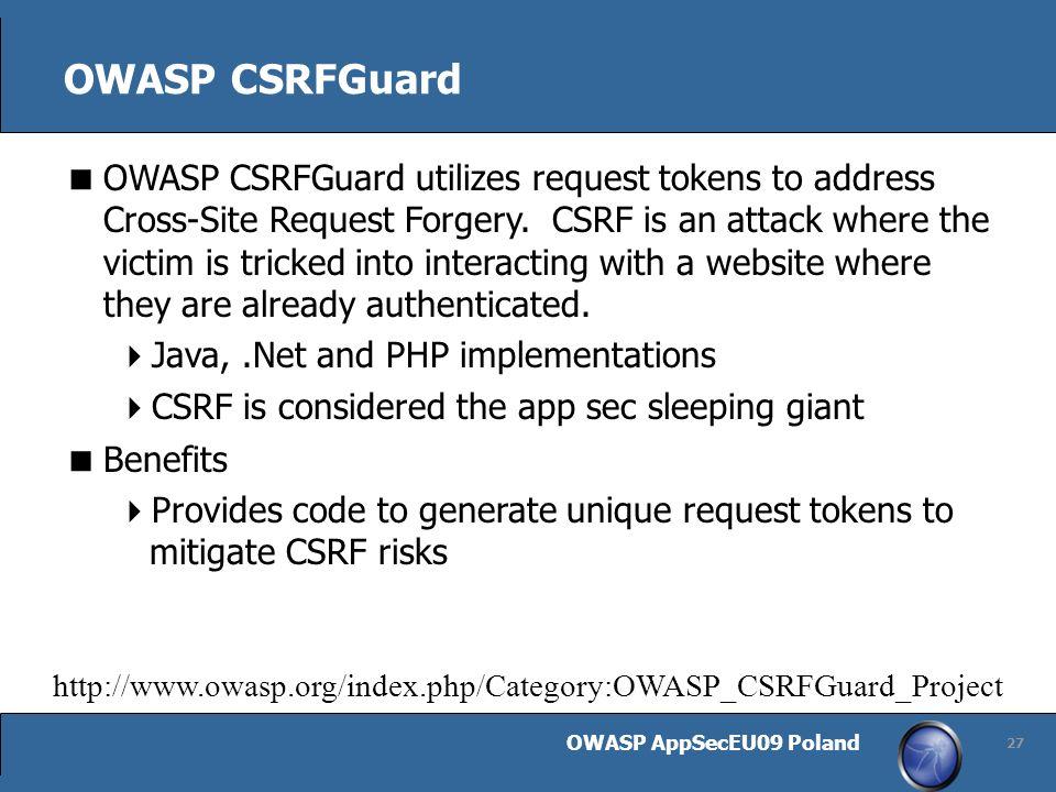 OWASP AppSecEU09 Poland 27 OWASP CSRFGuard OWASP CSRFGuard utilizes request tokens to address Cross-Site Request Forgery.