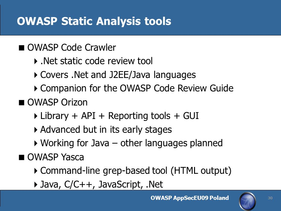 OWASP AppSecEU09 Poland 30 OWASP Static Analysis tools OWASP Code Crawler.Net static code review tool Covers.Net and J2EE/Java languages Companion for the OWASP Code Review Guide OWASP Orizon Library + API + Reporting tools + GUI Advanced but in its early stages Working for Java – other languages planned OWASP Yasca Command-line grep-based tool (HTML output) Java, C/C++, JavaScript,.Net