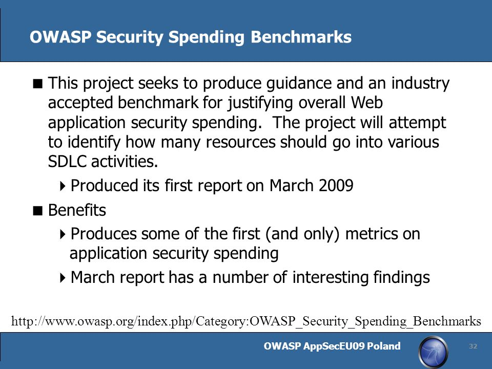 OWASP AppSecEU09 Poland 32 OWASP Security Spending Benchmarks This project seeks to produce guidance and an industry accepted benchmark for justifying overall Web application security spending.