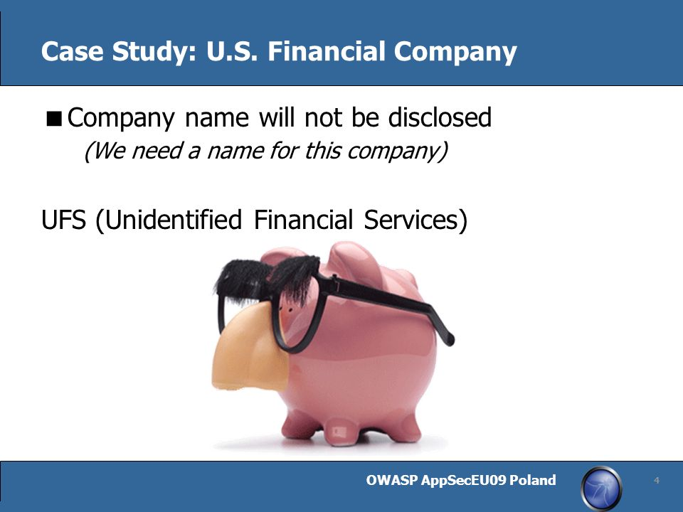 OWASP AppSecEU09 Poland 4 Case Study: U.S. Financial Company Company name will not be disclosed (We need a name for this company) UFS (Unidentified Fi