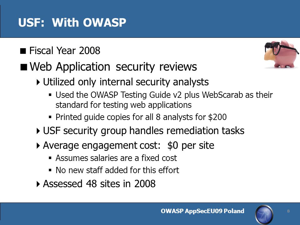 OWASP AppSecEU09 Poland 8 USF: With OWASP Fiscal Year 2008 Web Application security reviews Utilized only internal security analysts Used the OWASP Testing Guide v2 plus WebScarab as their standard for testing web applications Printed guide copies for all 8 analysts for $200 USF security group handles remediation tasks Average engagement cost: $0 per site Assumes salaries are a fixed cost No new staff added for this effort Assessed 48 sites in 2008