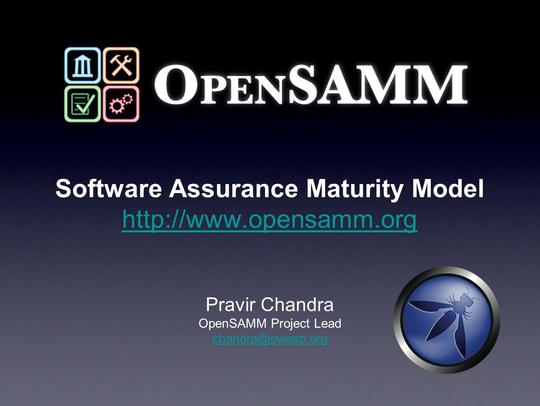 Software Assurance Maturity Model http://www.opensamm.org http://www.opensamm.org Pravir Chandra OpenSAMM Project Lead chandra@owasp.org