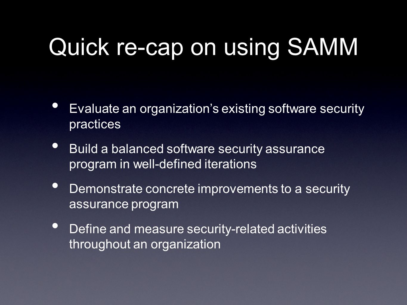 Quick re-cap on using SAMM Evaluate an organizations existing software security practices Build a balanced software security assurance program in well