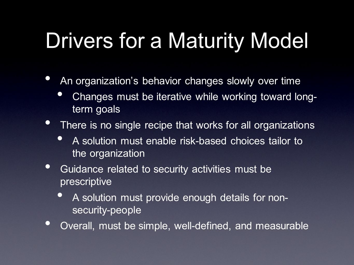 Drivers for a Maturity Model An organizations behavior changes slowly over time Changes must be iterative while working toward long- term goals There