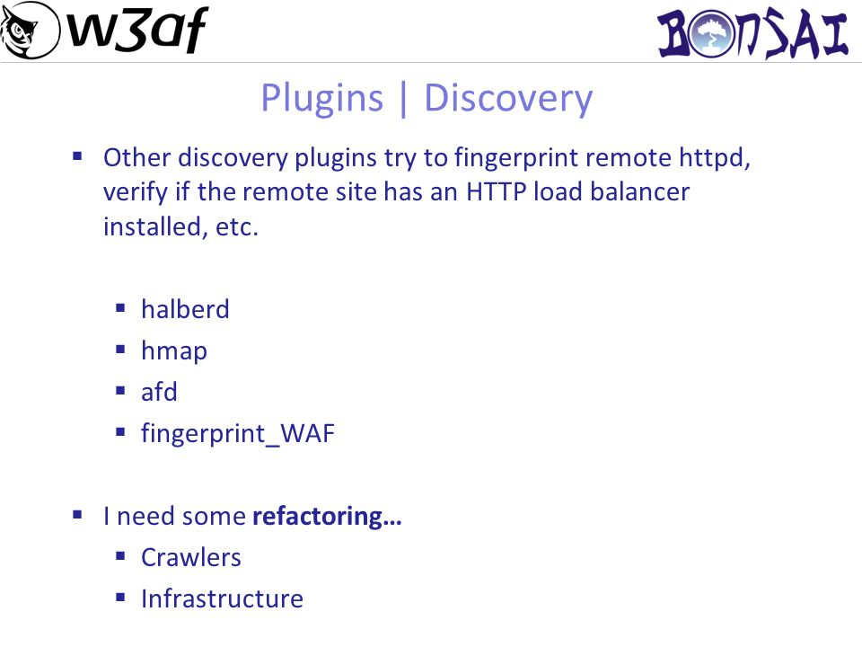 12 Plugins | Discovery Other discovery plugins try to fingerprint remote httpd, verify if the remote site has an HTTP load balancer installed, etc.