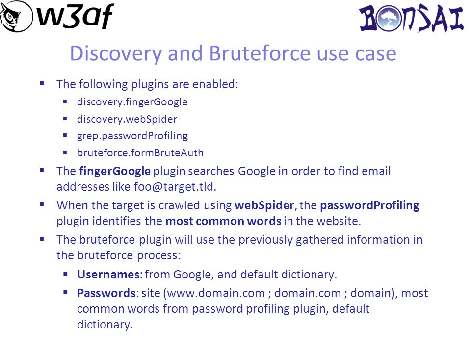 19 Discovery and Bruteforce use case The following plugins are enabled: discovery.fingerGoogle discovery.webSpider grep.passwordProfiling bruteforce.formBruteAuth The fingerGoogle plugin searches Google in order to find email addresses like foo@target.tld.