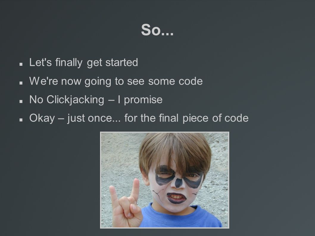 So... Let's finally get started We're now going to see some code No Clickjacking – I promise Okay – just once... for the final piece of code