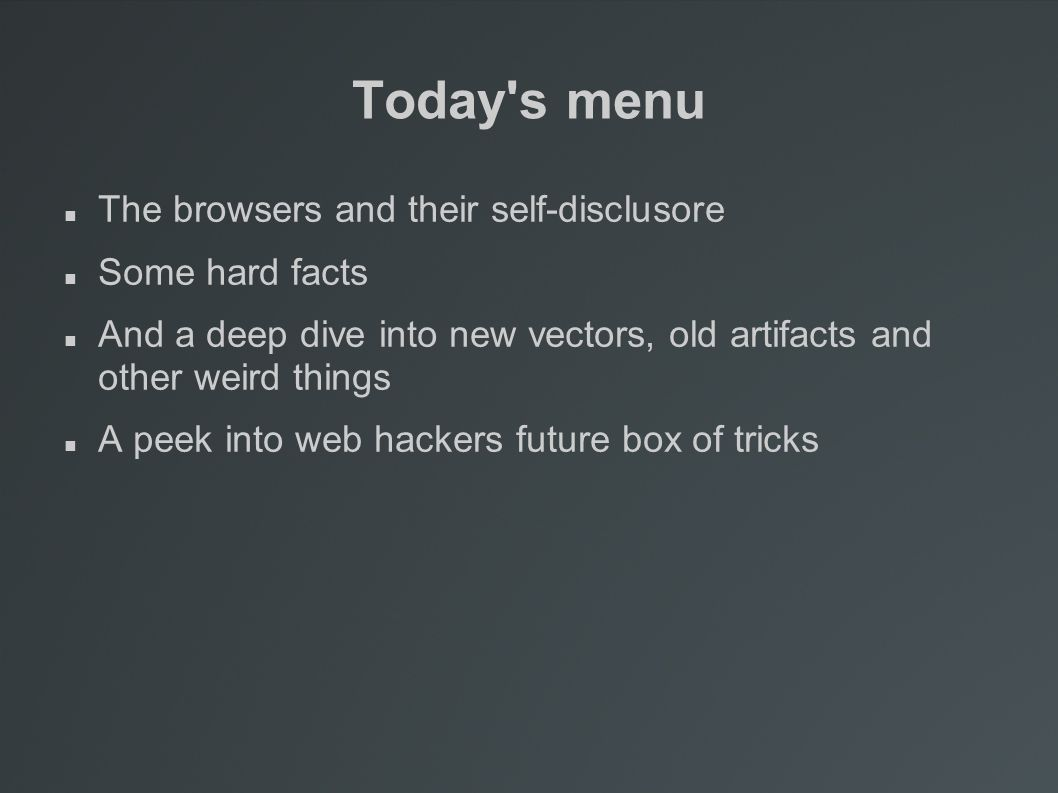 Today s menu The browsers and their self-disclusore Some hard facts And a deep dive into new vectors, old artifacts and other weird things A peek into web hackers future box of tricks