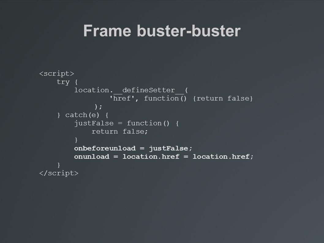 Frame buster-buster try { location.__defineSetter__( href , function() {return false} ); } catch(e) { justFalse = function() { return false; } onbeforeunload = justFalse; onunload = location.href = location.href; }