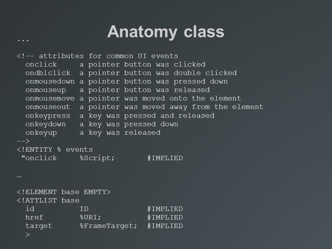 Anatomy class... <!-- attributes for common UI events onclick a pointer button was clicked ondblclick a pointer button was double clicked onmousedown