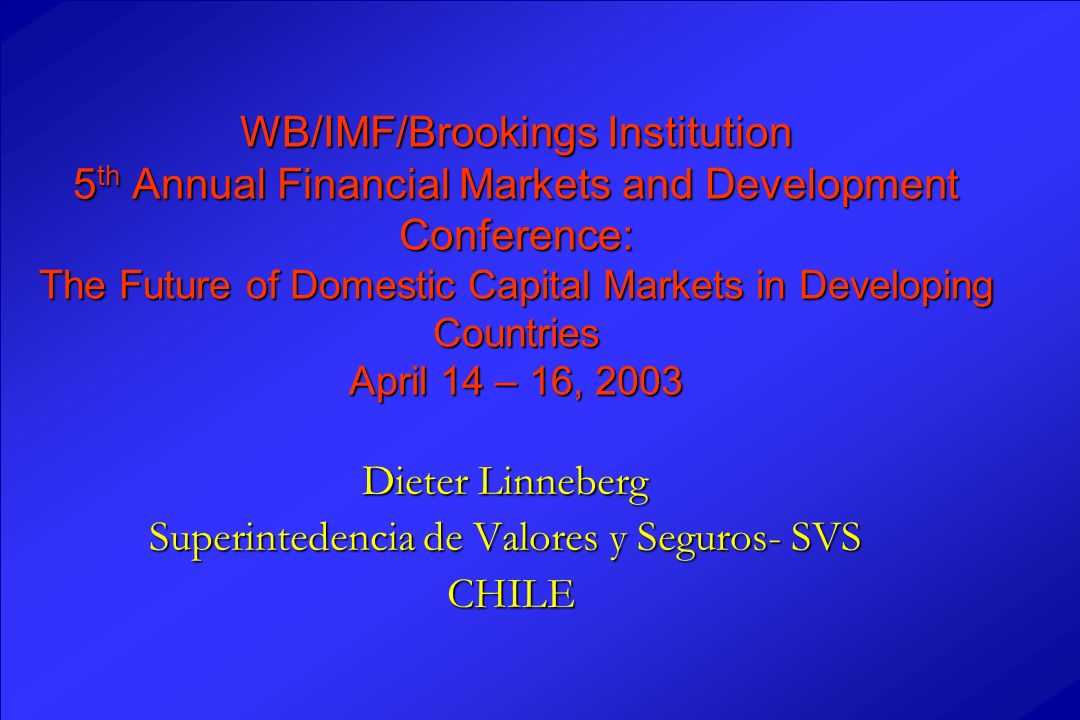 WB/IMF/Brookings Institution 5 th Annual Financial Markets and Development Conference: The Future of Domestic Capital Markets in Developing Countries April 14 – 16, 2003 Dieter Linneberg Superintedencia de Valores y Seguros- SVS CHILE CHILE