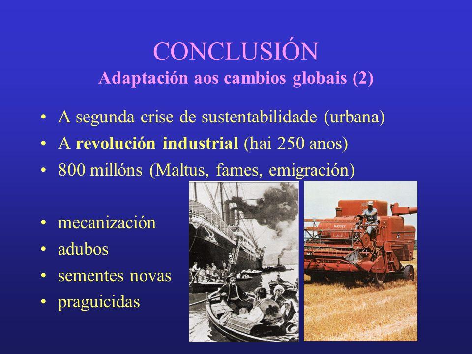 CONCLUSIÓN Adaptación aos cambios globais (2) A segunda crise de sustentabilidade (urbana) A revolución industrial (hai 250 anos) 800 millóns (Maltus, fames, emigración) mecanización adubos sementes novas praguicidas