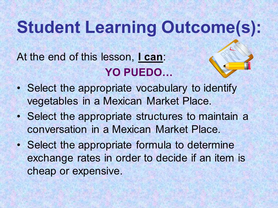 Student Learning Agenda At the end of this lesson, students should be able to: Identify vegetables at a Market Place Maintain a conversation using formulaic language between a client and salesperson at a Market Place Demonstrate understanding of noun/adjective agreement and present tense conjugations Convert pesos into US Dollars