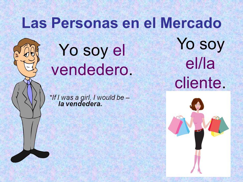 Las Personas en el Mercado Yo soy el vendedero. *If I was a girl, I would be – la vendedera. Yo soy el/la cliente.