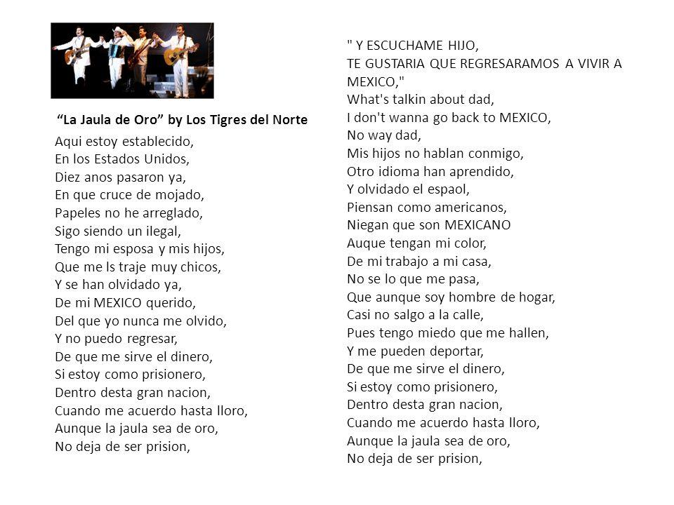 La Jaula de Oro by Los Tigres del Norte Aqui estoy establecido, En los Estados Unidos, Diez anos pasaron ya, En que cruce de mojado, Papeles no he arreglado, Sigo siendo un ilegal, Tengo mi esposa y mis hijos, Que me ls traje muy chicos, Y se han olvidado ya, De mi MEXICO querido, Del que yo nunca me olvido, Y no puedo regresar, De que me sirve el dinero, Si estoy como prisionero, Dentro desta gran nacion, Cuando me acuerdo hasta lloro, Aunque la jaula sea de oro, No deja de ser prision, Y ESCUCHAME HIJO, TE GUSTARIA QUE REGRESARAMOS A VIVIR A MEXICO, What s talkin about dad, I don t wanna go back to MEXICO, No way dad, Mis hijos no hablan conmigo, Otro idioma han aprendido, Y olvidado el espaol, Piensan como americanos, Niegan que son MEXICANO Auque tengan mi color, De mi trabajo a mi casa, No se lo que me pasa, Que aunque soy hombre de hogar, Casi no salgo a la calle, Pues tengo miedo que me hallen, Y me pueden deportar, De que me sirve el dinero, Si estoy como prisionero, Dentro desta gran nacion, Cuando me acuerdo hasta lloro, Aunque la jaula sea de oro, No deja de ser prision,