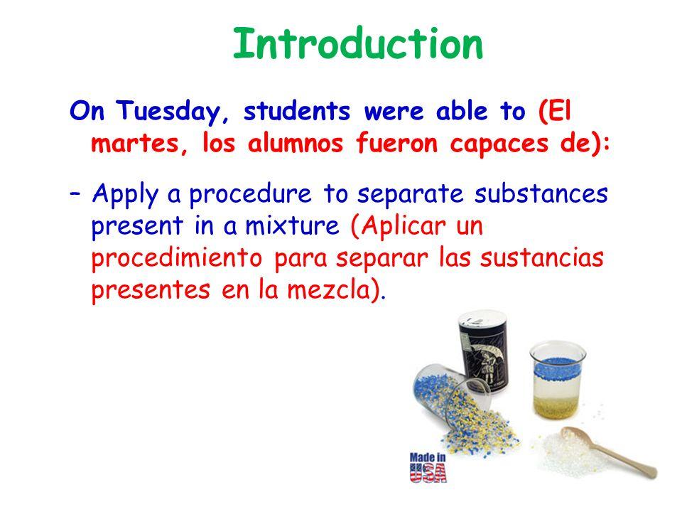 Introduction On Tuesday, students were able to (El martes, los alumnos fueron capaces de): –Apply a procedure to separate substances present in a mixture (Aplicar un procedimiento para separar las sustancias presentes en la mezcla).