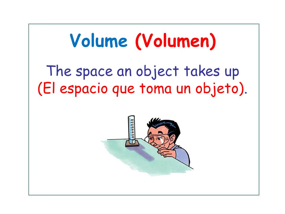 Volume (Volumen) The space an object takes up (El espacio que toma un objeto).