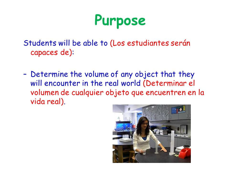 Purpose Students will be able to (Los estudiantes serán capaces de): –Determine the volume of any object that they will encounter in the real world (Determinar el volumen de cualquier objeto que encuentren en la vida real).