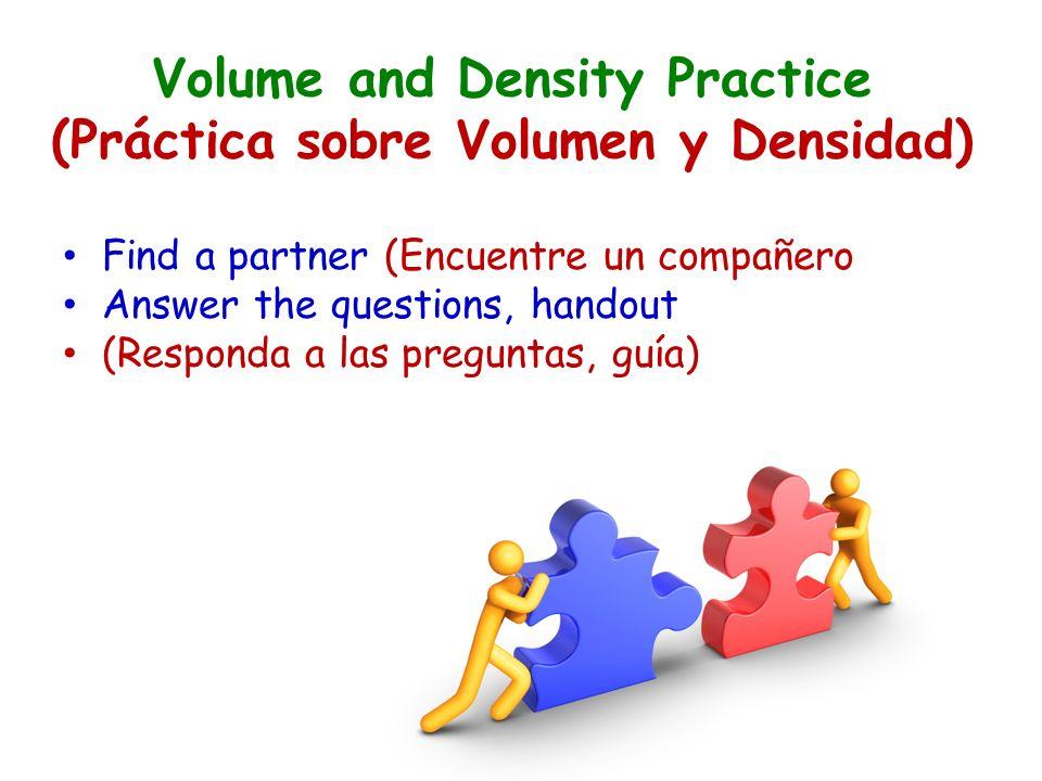 Volume and Density Practice (Práctica sobre Volumen y Densidad) Find a partner (Encuentre un compañero Answer the questions, handout (Responda a las preguntas, guía)