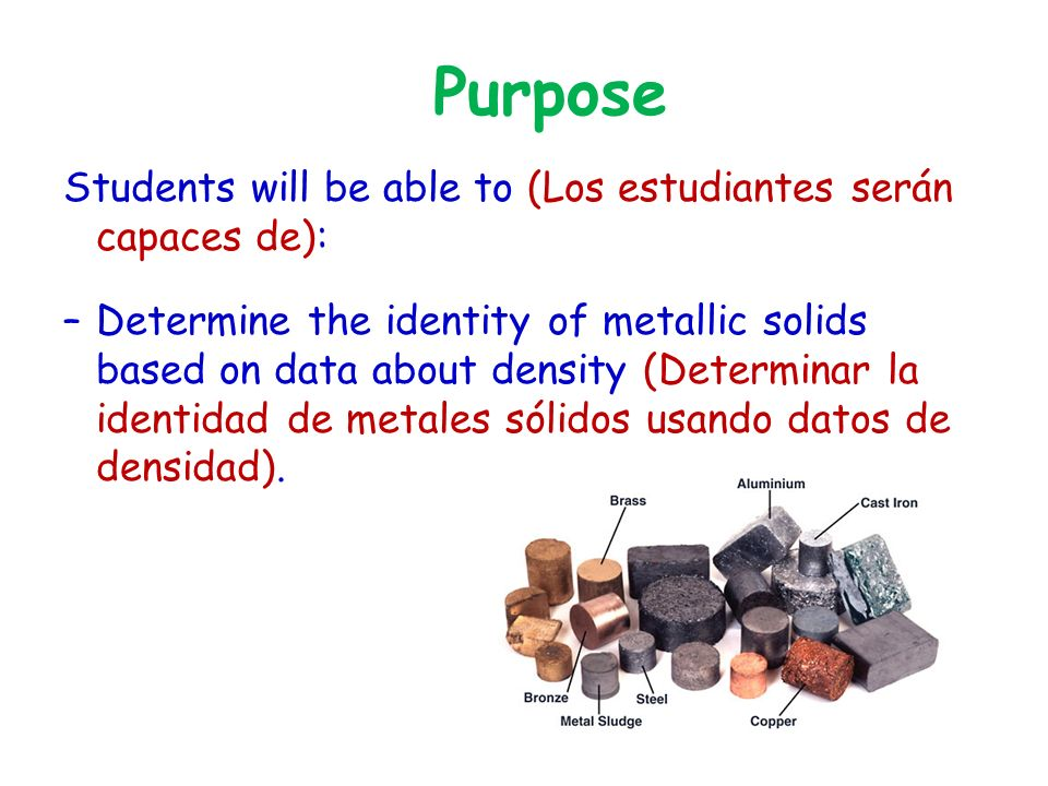 Purpose Students will be able to (Los estudiantes serán capaces de): –Determine the identity of metallic solids based on data about density (Determinar la identidad de metales sólidos usando datos de densidad).