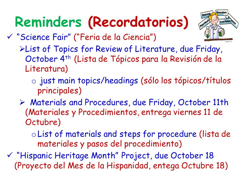 Reminders (Recordatorios) Science Fair (Feria de la Ciencia) List of Topics for Review of Literature, due Friday, October 4 th (Lista de Tópicos para la Revisión de la Literatura) o just main topics/headings (sólo los tópicos/títulos principales) Materials and Procedures, due Friday, October 11th (Materiales y Procedimientos, entrega viernes 11 de Octubre) o List of materials and steps for procedure (lista de materiales y pasos del procedimiento) Hispanic Heritage Month Project, due October 18 (Proyecto del Mes de la Hispanidad, entega Octubre 18)