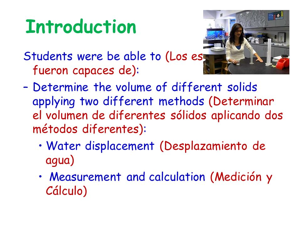Introduction Students were be able to (Los estudiantes fueron capaces de): –Determine the volume of different solids applying two different methods (Determinar el volumen de diferentes sólidos aplicando dos métodos diferentes): Water displacement (Desplazamiento de agua) Measurement and calculation (Medición y Cálculo)