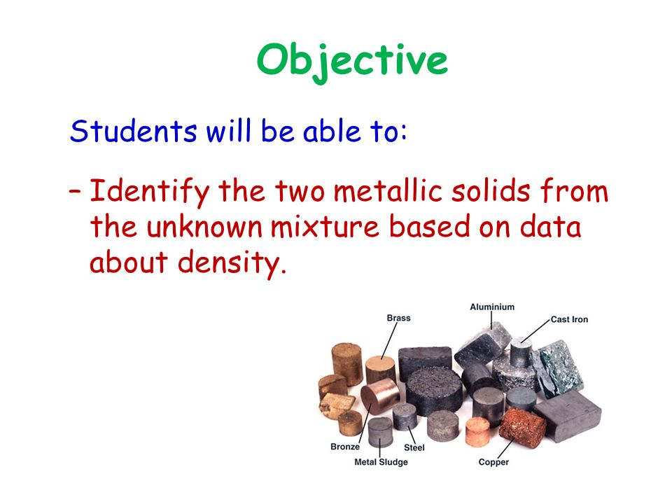 Objective Students will be able to: –Identify the two metallic solids from the unknown mixture based on data about density.