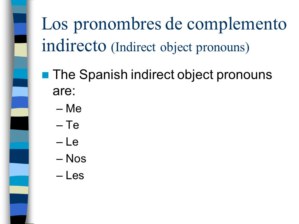 Los pronombres de complemento indirecto (Indirect object pronouns) The Spanish indirect object pronouns are: –Me –Te –Le –Nos –Les