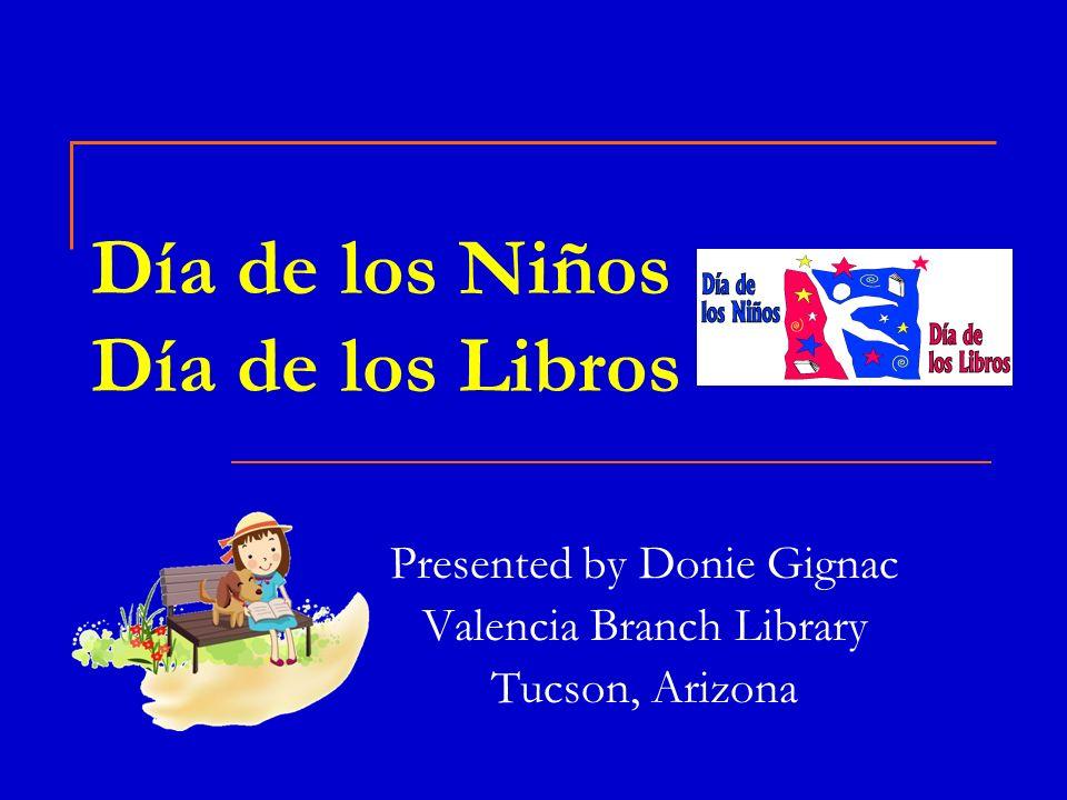 Día de los Niños Día de los Libros Presented by Donie Gignac Valencia Branch Library Tucson, Arizona