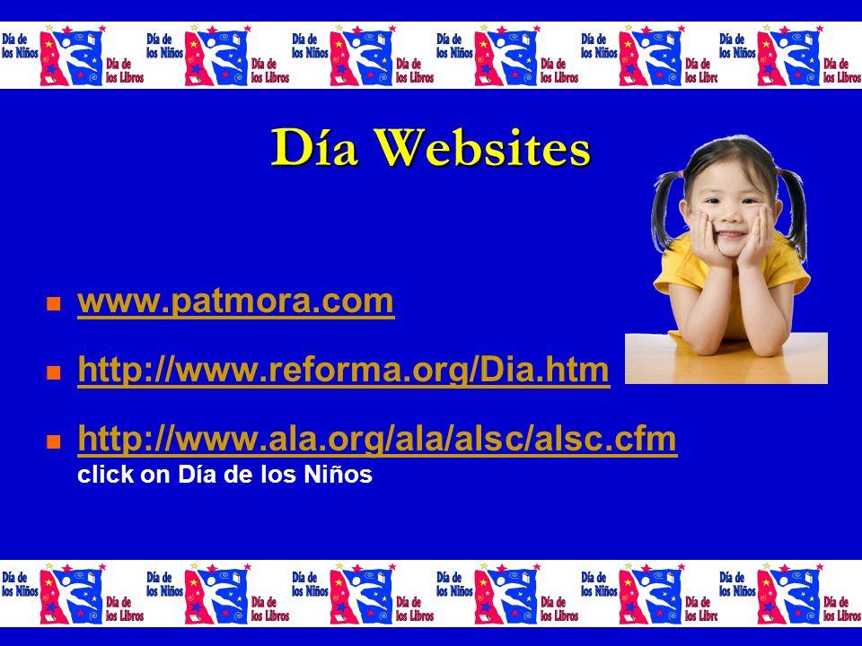 Día Websites www.patmora.com http://www.reforma.org/Dia.htm http://www.ala.org/ala/alsc/alsc.cfm click on Día de los Niños http://www.ala.org/ala/alsc/alsc.cfm