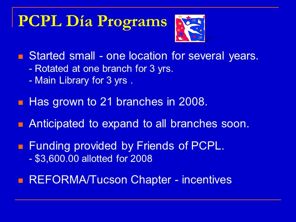 PCPL Día Programs Started small - one location for several years. - Rotated at one branch for 3 yrs. - Main Library for 3 yrs. Has grown to 21 branche