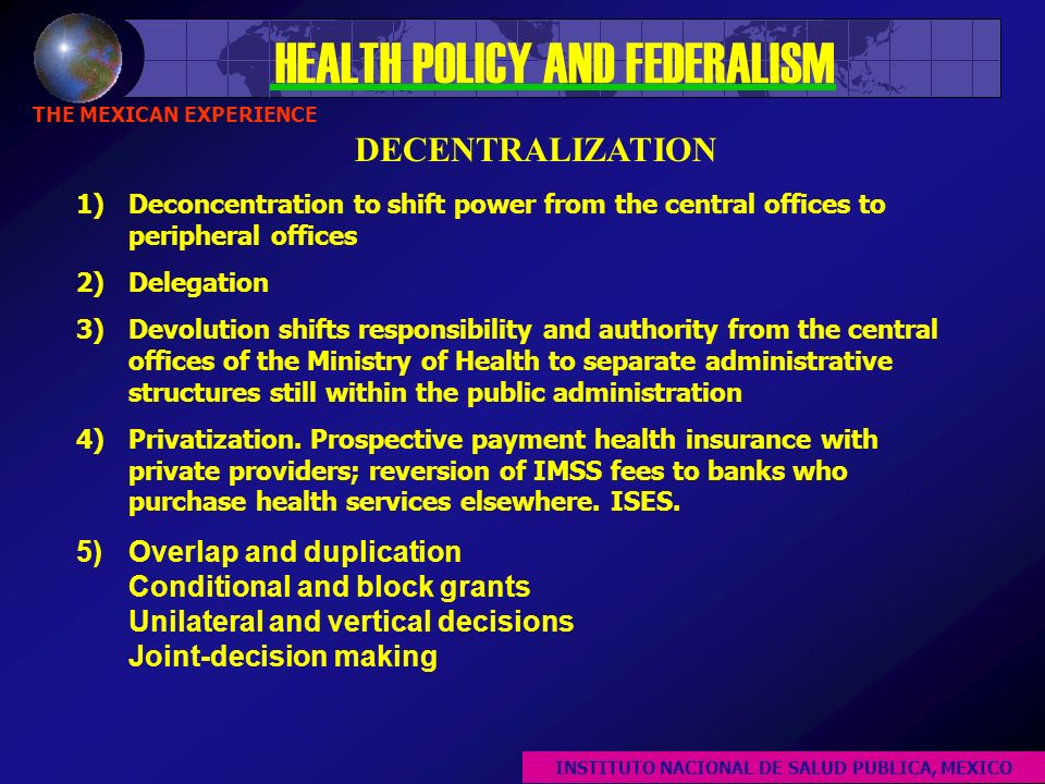 HEALTH POLICY AND FEDERALISM THE MEXICAN EXPERIENCE 1)Deconcentration to shift power from the central offices to peripheral offices 2)Delegation 3)Devolution shifts responsibility and authority from the central offices of the Ministry of Health to separate administrative structures still within the public administration 4)Privatization.