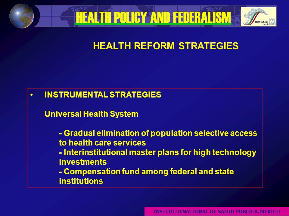 INSTRUMENTAL STRATEGIES Universal Health System - Gradual elimination of population selective access to health care services - Interinstitutional master plans for high technology investments - Compensation fund among federal and state institutions HEALTH POLICY AND FEDERALISM HEALTH REFORM STRATEGIES INSTITUTO NACIONAL DE SALUD PUBLICA, MEXICO