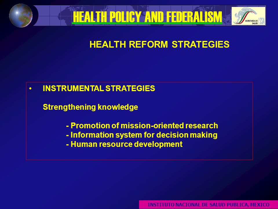 INSTRUMENTAL STRATEGIES Strengthening knowledge - Promotion of mission-oriented research - Information system for decision making - Human resource development HEALTH POLICY AND FEDERALISM HEALTH REFORM STRATEGIES INSTITUTO NACIONAL DE SALUD PUBLICA, MEXICO