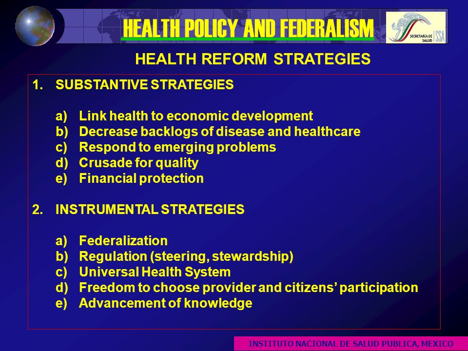 OTHER ISSUES DECENTRALIZATION Symmetry of relationships between central and peripheral levels Formal intergovernmental bodies Decentralization to the municipality level HEALTH POLICY Evidence-based Financing allocation based on performance & health improvement Explicit caps and allocation of funds at central, state, and municipality levels HEALTH POLICY AND FEDERALISM INSTITUTO NACIONAL DE SALUD PUBLICA, MEXICO