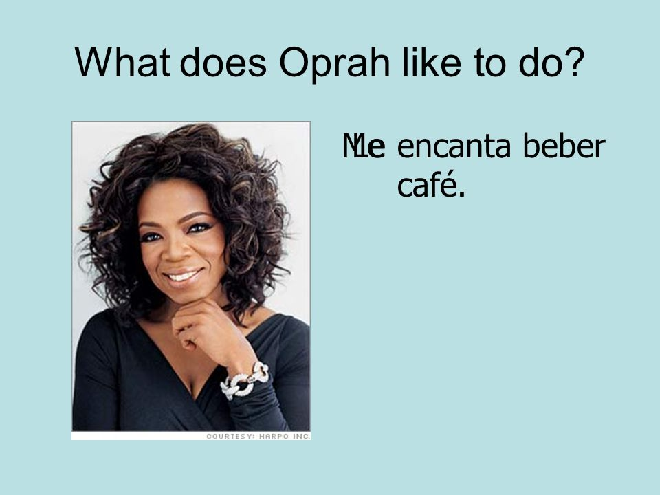 What does Oprah like to do? Meencanta beber café. Le