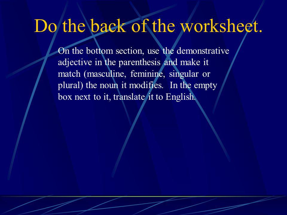 Do the back of the worksheet. On the bottom section, use the demonstrative adjective in the parenthesis and make it match (masculine, feminine, singul