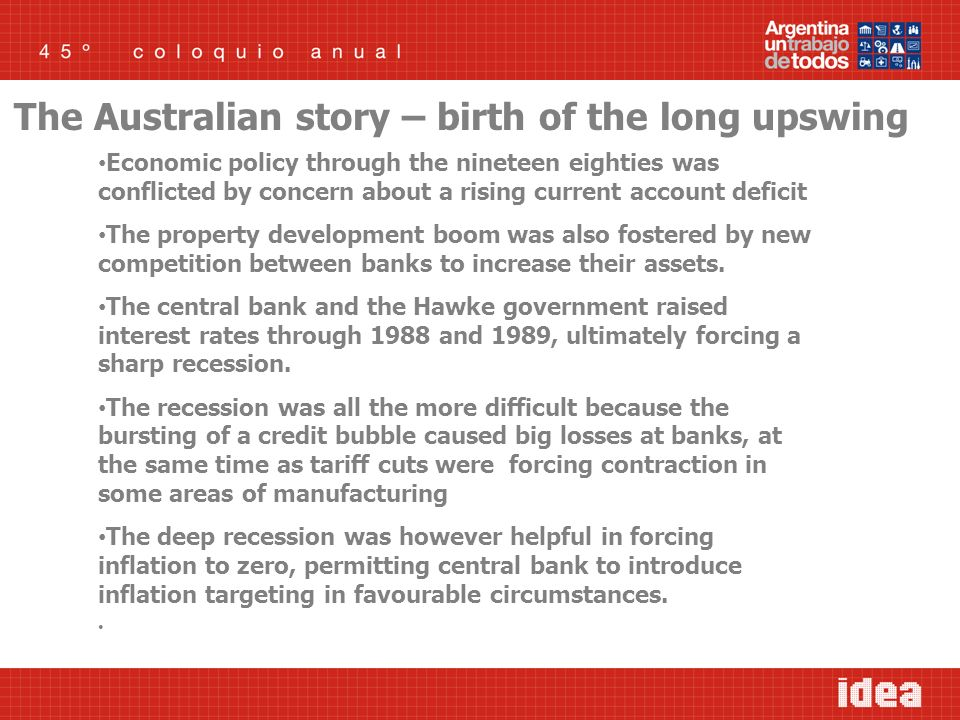 The Australian story – birth of the long upswing Economic policy through the nineteen eighties was conflicted by concern about a rising current account deficit The property development boom was also fostered by new competition between banks to increase their assets.