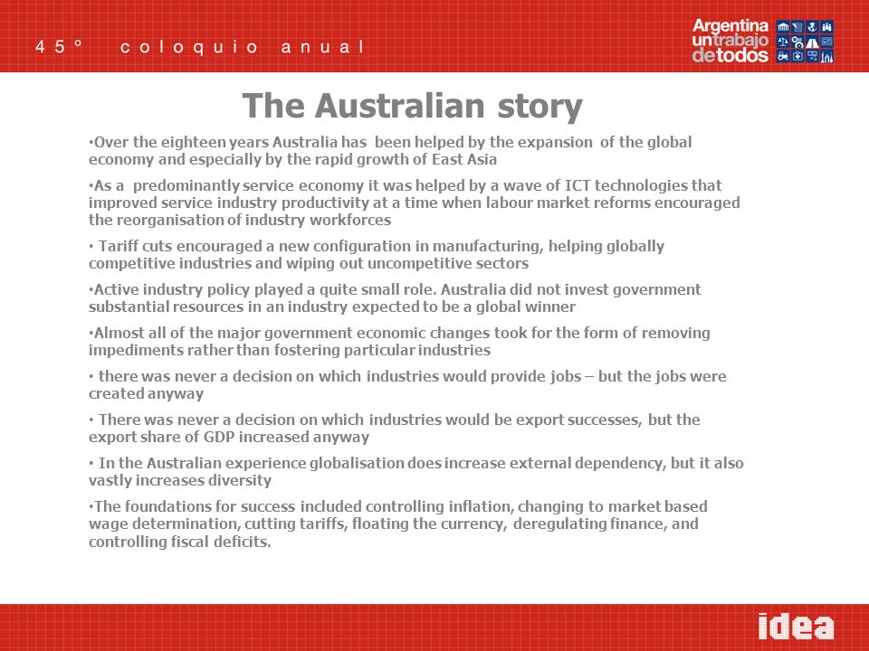 The Australian story Over the eighteen years Australia has been helped by the expansion of the global economy and especially by the rapid growth of East Asia As a predominantly service economy it was helped by a wave of ICT technologies that improved service industry productivity at a time when labour market reforms encouraged the reorganisation of industry workforces Tariff cuts encouraged a new configuration in manufacturing, helping globally competitive industries and wiping out uncompetitive sectors Active industry policy played a quite small role.