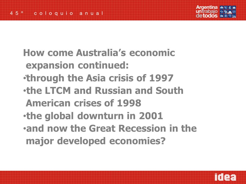 How come Australias economic expansion continued: through the Asia crisis of 1997 the LTCM and Russian and South American crises of 1998 the global downturn in 2001 and now the Great Recession in the major developed economies?